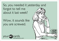 Funny Workplace Ecard: So, you needed it yesterday and forgot to tell me about it last week? Wow, it sounds like you are screwed.