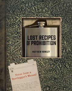 """LOST RECIPES OF PROHIBITION: Notes from a Bootlegger's Manual"" by Matthew Rowley"