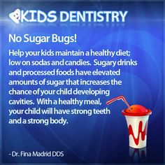 No Sugar Bugs!   Help your kids maintain a healthy diet; low on sodas and candies.  Sugary drinks and processed foods have elevated amounts of sugar that increases the chance of your child developing   cavities.  With a healthy meal,   your child will have strong teeth   and a strong body.  - Dr. Fina Madrid DDS