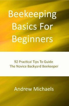 Beekeeping Basics For Beginners: 92 Practical Tips To Guide The Novice Backyard Beekeeper by Andrew Michaels. $4.23