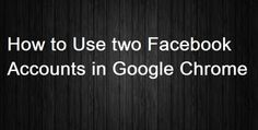 How to Use Two Facebook Accounts in Google Chrome