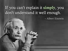 If you cant explain it SIMPLY, you dont understand it well enough..!