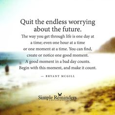 """Quit the endless worrying about the future. The way you get through life is one day at a time; even one hour at a time or one moment at a time. You can find, create or notice one good moment. A good moment in a bad day counts. Begin with this moment, and make it count."""""""