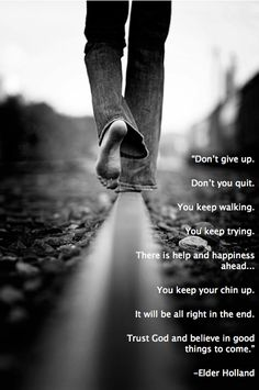"""""""Don't give up... . Don't you quit. You keep walking. You keep trying. There is help and happiness ahead... . You keep your chin up. It will be all right in the end. Trust God and believe in good things to come."""" — Jeffrey R. Holland"""
