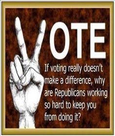 VOTE | If voting really doesn't make a difference, why are Republicans working so hard to keep you from doing it?