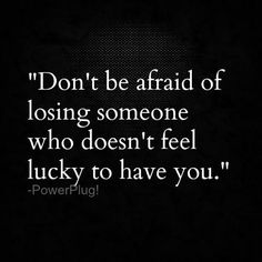 Don't be afraid of losing someone who doesn't feel lucky to have you - quotes about life - inspirational quotes - motivational quotes - love quotes Motivacional Quotes, Quotable Quotes, Great Quotes, Quotes To Live By, Inspirational Quotes, Super Quotes, Quotes Images, Let Him Go Quotes, Quote Pictures
