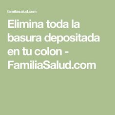 Elimina toda la basura depositada en tu colon - FamiliaSalud.com
