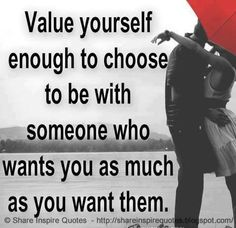 Value yourself enough to choose to be with someone who wants you as much as you want them. The best collection of quotes and sayings for every situation in life.