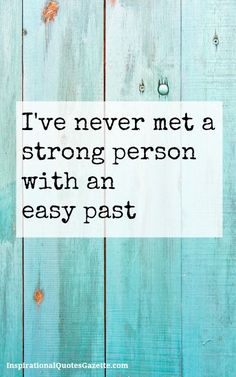 I've never met a strong person with an easy past!