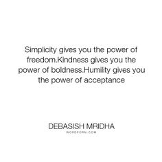 """Debasish Mridha - """"Simplicity gives you the power of freedom.Kindness gives you the power of boldness.Humility..."""". life, inspirational, truth, philosophy, wisdom, happiness, hope, knowledge, education, intelligence, freedom, acceptance, power, kindness, humility, simplicity, love, boldness"""