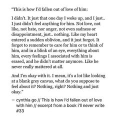 This is how I'd fallen out of love of him: - I didn't. It just that one day I woke up, and I just.. I just didn't feel anything for him. Not love, not like, not hate, nor anger, not even sadness or disappointment, just.. nothing. Like my heart entered a sudden oblivion, and it just forgot. It forgot to remember to care for him or to think of him, and in a blink of an eye, everything about him, every feelings I associated with him is erased, and he didn't matter anymore. Like he never really…