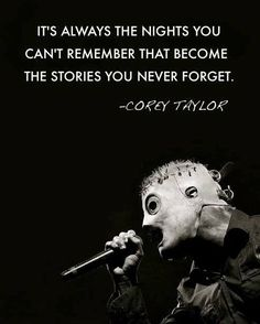 """It's always the nights you can't remember that become the stories you never forget."" - Corey Taylor"
