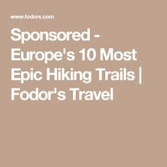 Sponsored - Europe's 10 Most Epic Hiking Trails | Fodor's Travel