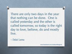 """There are only two days in the year that nothing can be done. One is called yesterday and the other is called tomorrow, so today is the right day to love, believe, do and mostly live.""  ~ Dalai Lama"
