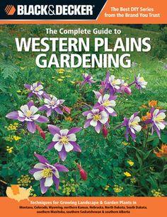 Black & Decker The Complete Guide to Western Plains Gardening: Techniques for Growing Landscape & Garden Plants in Montana, Colorado, Wyoming, northern Kansas, Nebraska, North Dakota, South Dakota, southern Manitoba, southern Saskatchewan & southern Al...