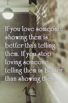 Love Quotes : If you love someone, showing them is better than telling them. If you stop loving someone, telling them is better than showing them. This Quote And The Picture Was Posted By Nicole Looney. Great Quotes, Quotes To Live By, Inspirational Quotes, Fall Out Of Love Quotes, Motivational Quotes For Relationships, Remember Quotes, Awesome Quotes, The Words, If You Love Someone