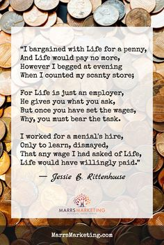 """""""I bargained with Life for a penny, And Life would pay no more, However I begged at evening When I counted my scanty store.  For Life is a just employer, He gives you what you ask, But once you have set the wages, Why, you must bear the task.  I worked for a menial's hire, Only to learn, dismayed, That any wage I had asked of Life, Life would have willingly paid.""""  -Jessie B. Rittenhouse"""