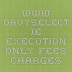 www.davyselect.ie Execution-Only-Fees-Charges