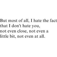 But most of all, I hate the fact that I don't hate you, not even close, not even a little bit, not even at all.