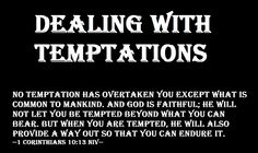 Dealing with Temptations - 1 Corinthians 10:13 NIV. We all get tempted, there is no perfect individual living on earth. When you find yourself being tempted by the devil, just turn to Jesus and call upon His Holy name. Ask Him for the strength to overcome your situation.