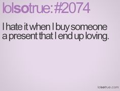 I hate it when I buy someone a present that I end up loving.