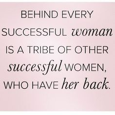 Behind every successful woman is a tribe of other successful women who have her back. #quotes