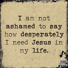 I am not ashamed to say how desperately I need Jesus in my life.