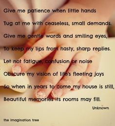 Give me patience when little hands/Tug at me with ceaseless, small demands/Give me gentle words and smiling eyes/To keep my lips from hasty, sharp replies/Let not fatigue, confusion, or noise/Obscure my vision of life's fleeting joys/So When in years to come my house is still/Beautiful memories its rooms may fill~Unknown