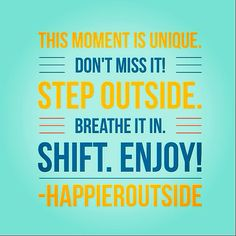 This moment is unique. Don't miss it! Step outside. Breathe it in. Shift. Enjoy! #happieroutside