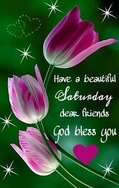 HAVE A BEAUTIFUL SATURDAY. GOD BLESS YOU!!!