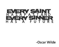 Every saint has a past and every sinner has a future. - Oscar Wilde