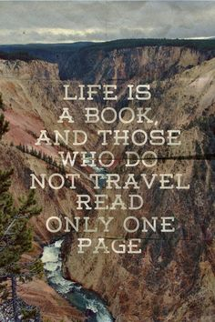 Life Is a book, and those who do not travel read only one page...