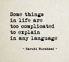 """""""Some things in life are too complicated to explain, in any language"""" -Haruki Murakami"""