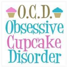 Cupcake Obsessed Poster - Always knew I had OCD in a bad way!