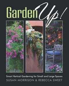 Garden Up! Smart Vertical Gardening for Small and Large Spaces by Susan Morrison and Rebecca Sweet