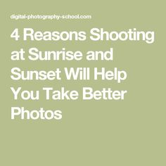 4 Reasons Shooting at Sunrise and Sunset Will Help You Take Better Photos