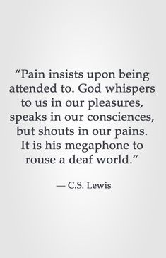 """Pain insists upon being attended to. God whispers to us in our pleasures, speaks in our consciences, but shouts in our pains. It is his megaphone to rouse a deaf world."" ― C.S. Lewis"