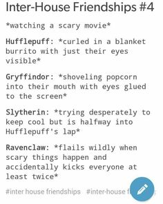 Intresting...I have a Gryffindor, Ravenclaw AND Hufflepuff for friends, I'm a Slytherin. And I couldn't agree with this more. Only the Ravenclaw tends to analyze every little bit of the movie.<<<Ha! I am a Slytherin but I laugh at horror movies