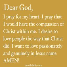 Prayer Of The Day – The Compassion Of Christ --- Dear Lord, I pray for my heart. I pray that I would have the compassion of Christ within me. I desire to love people the way that Christ did. I want to love passionately and genuinely. Please fill […]… Read More Here http://unveiledwife.com/prayer-day-compassion-christ/ #marriage #love