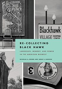 Re-Collecting Black Hawk. Nicholas Brown and Sarah Kanouse. In the upper Midwest, the name Black Hawk has been appropriated for everything from fitness clubs to used car dealerships. This book examines this appropriation in the physical landscape, and the deeply rooted sentiments it evokes. Nearly 170 photographs. Contributors include tribal officials, scholars, activists, and others. Book details: http://www.upress.pitt.edu/BookDetails.aspx?bookId=36561