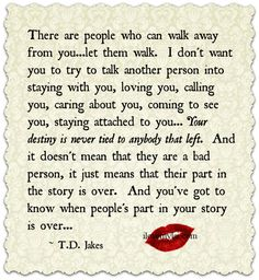 There are people who can walk away from you.Your destiny is never tied to anybody that left. Jakes - Love, self-esteem, relationship quote. Good Quotes, Quotes To Live By, Inspirational Quotes, Awesome Quotes, Motivational, Random Quotes, Uplifting Quotes, Meaningful Quotes, Td Jakes Quotes
