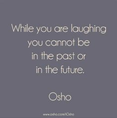 While you are laughing you cannot be in the past or in the future. Osho