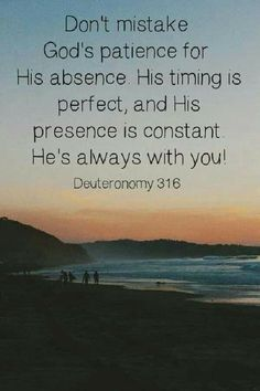 Don't mistake God's patience with His absence. He's always with you if you believe! Deuteronomy 31:6