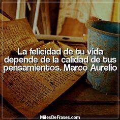La felicidad de tu vida depende de la calidad de tus pensamientos. Marco Aurelio