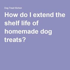 How do I extend the shelf life of homemade dog treats?
