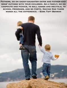 Fathers, go on daddy-daughter dates and father-and-sons' outings with your children. As a family, go on campouts and picnics, to ball games and recitals, to school programs, and so forth. Having Dad there makes all the difference. Ezra Taft Benson