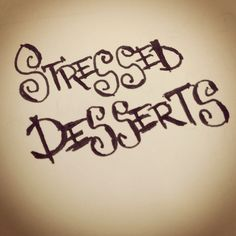 Stressed is desserts spelt backwards. I need some desserts right now!