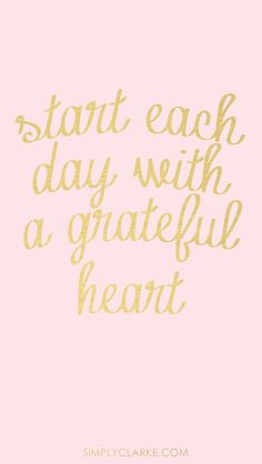 Start each day with a grateful heart.....
