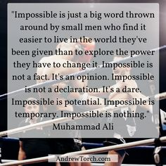 """Impossible is just a big word thrown around by small men who find it easier to live in the world they've been given than to explore the power they have to change it. Impossible is not a fact. It's an opinion. Impossible is not a declaration. It's a dare. Impossible is potential. Impossible is temporary. Impossible is nothing.""  Muhammad Ali"