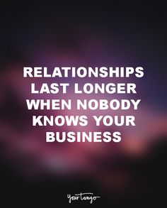 """""""Relationships last longer when nobody knows your business."""""""